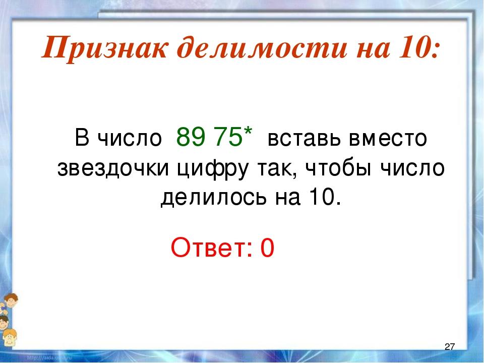 Признак делимости на 10:  В число 89 75* вставь вместо звездочки цифру так,...