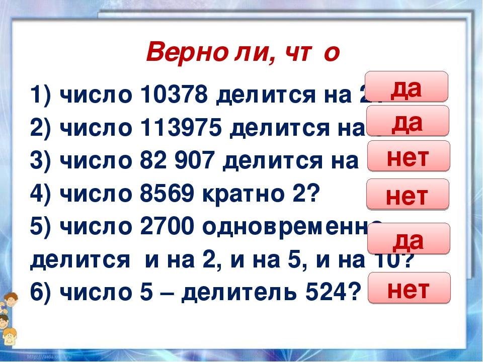 Верно ли, что 1) число 10378 делится на 2? 2) число 113975 делится на 5? 3) ч...