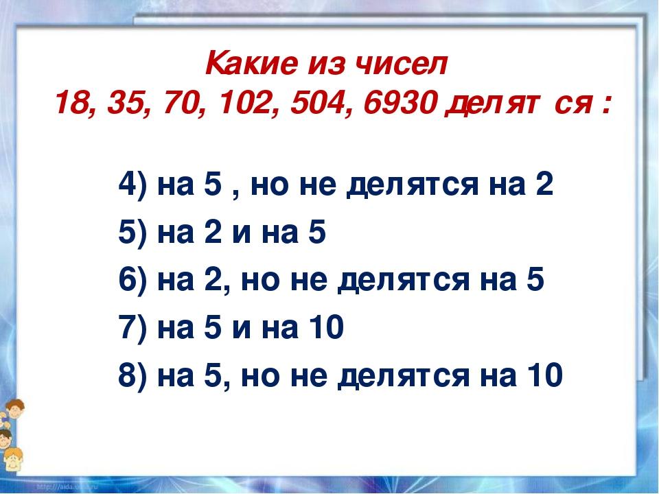 Какие из чисел 18, 35, 70, 102, 504, 6930 делятся : 4) на 5 , но не делятся н...