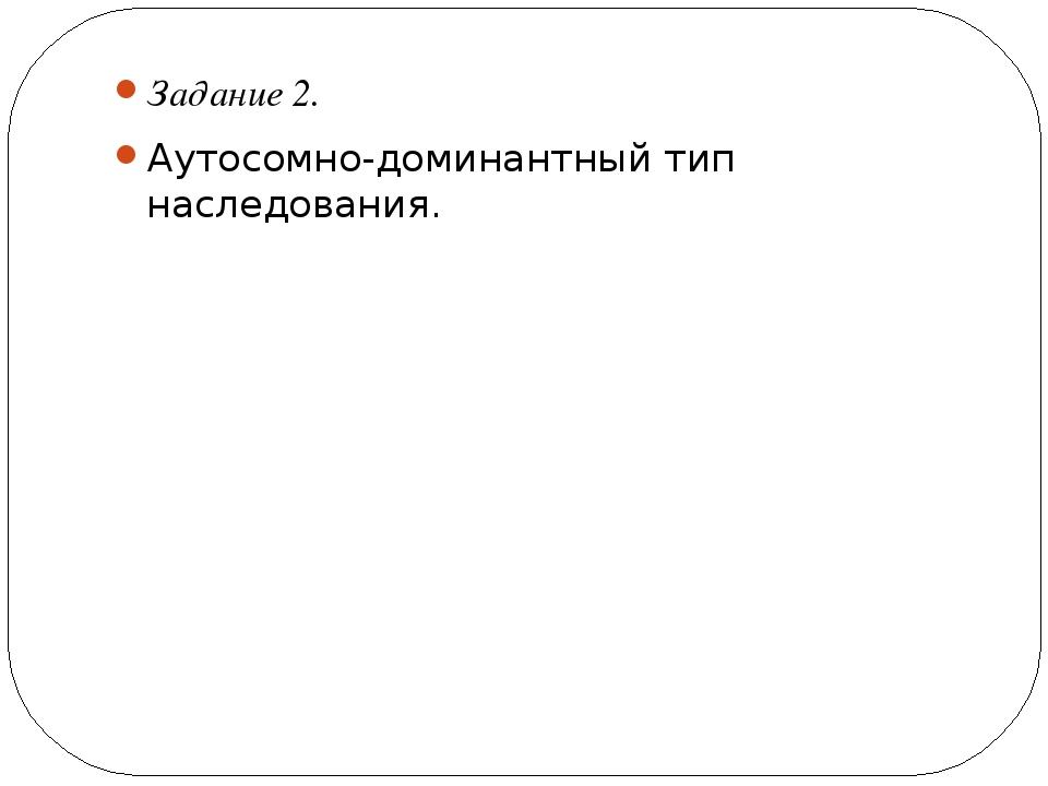 Задание 2. Аутосомно-доминантный тип наследования.