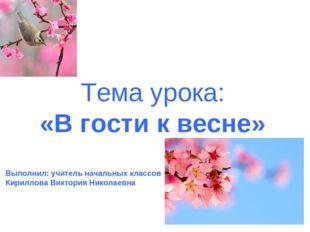 Тема урока: «В гости к весне» Выполнил: учитель начальных классов Кириллова В