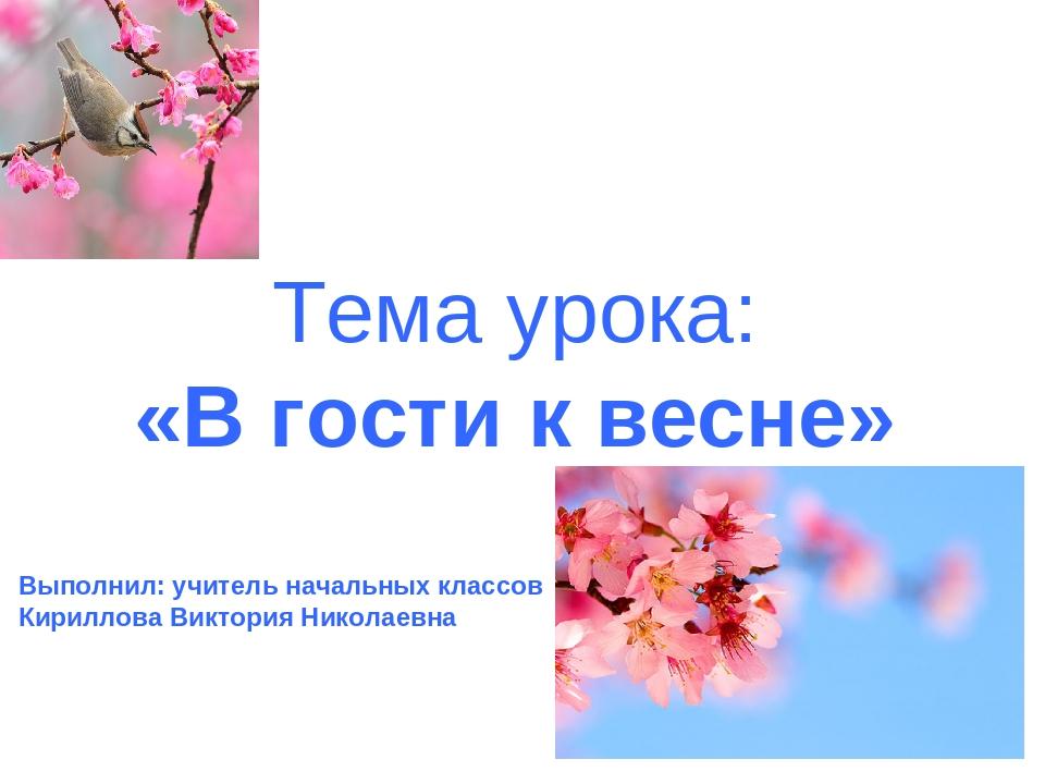 Тема урока: «В гости к весне» Выполнил: учитель начальных классов Кириллова В...