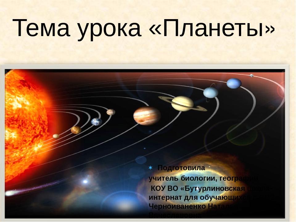 Тема урока «Планеты» Подготовила учитель биологии, географии КОУ ВО «Бутурлин...