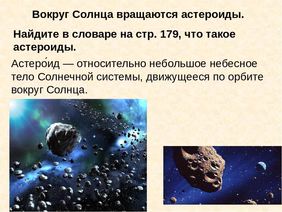 Вокруг Солнца вращаются астероиды. Найдите в словаре на стр. 179, что такое а...