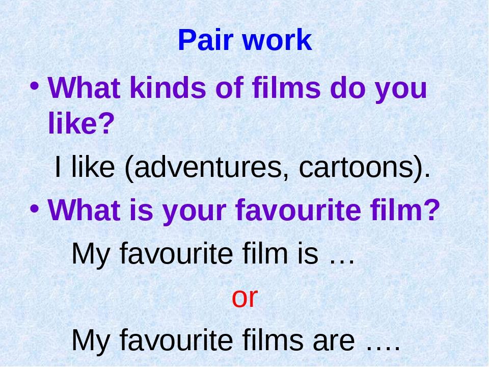 Pair work What kinds of films do you like? I like (adventures, cartoons). Wha...
