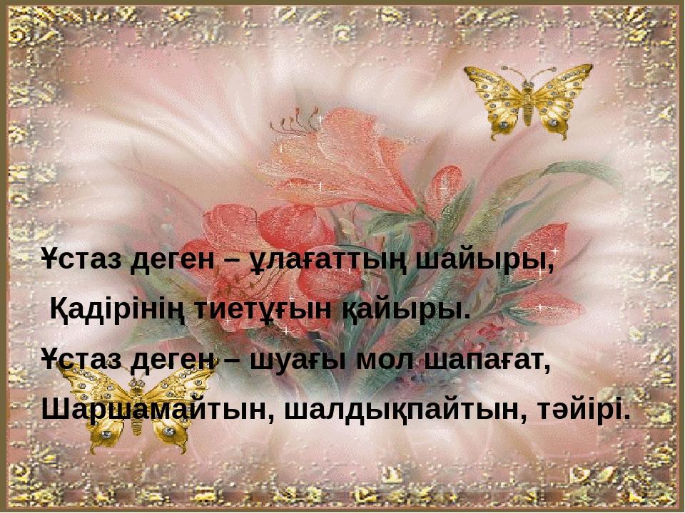 Ұстаз деген – ұлағаттың шайыры, Қадірінің тиетұғын қайыры. Ұстаз деген – шуағ...