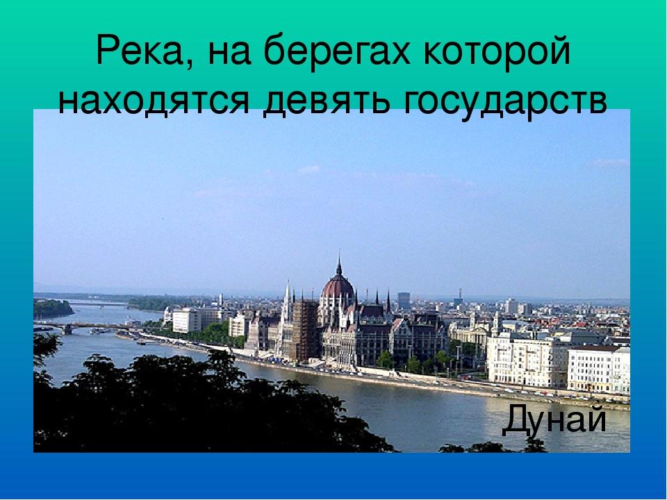 Река, на берегах которой находятся девять государств Дунай