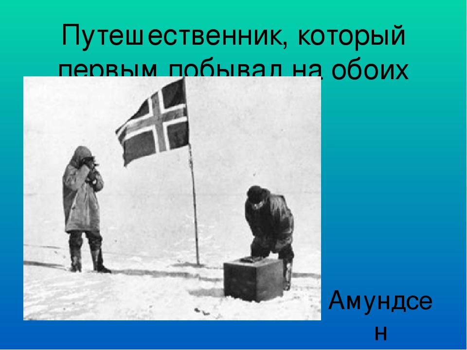 Путешественник, который первым побывал на обоих полюсах Амундсен