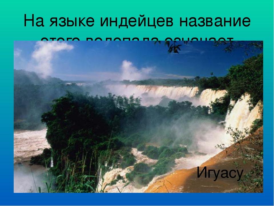 На языке индейцев название этого водопада означает «большая вода» Игуасу