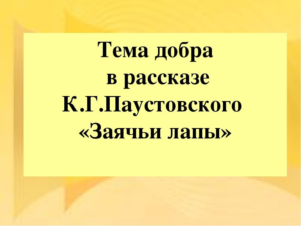 Тема добра в рассказе К.Г.Паустовского «Заячьи лапы»