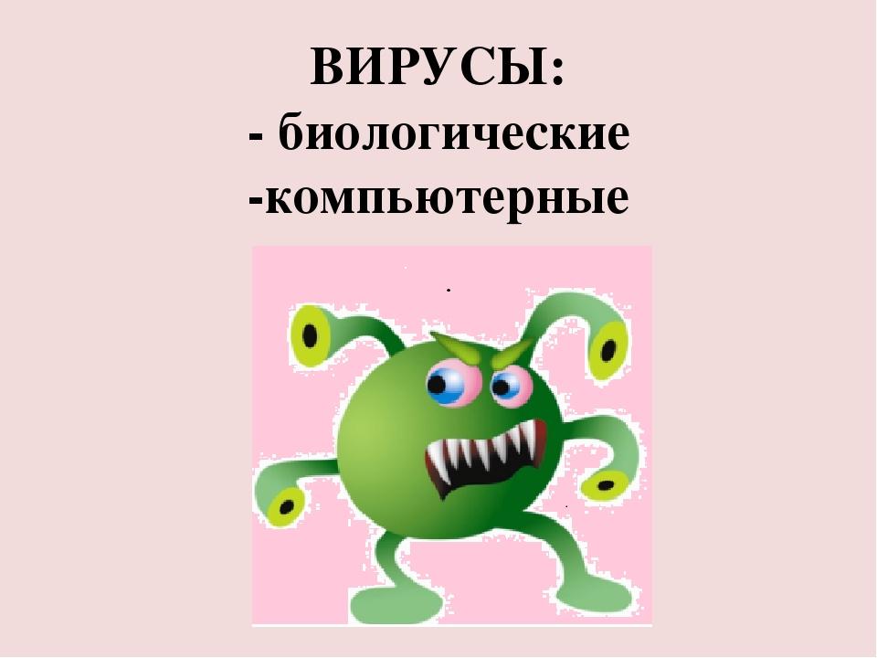 ВИРУСЫ: - биологические -компьютерные