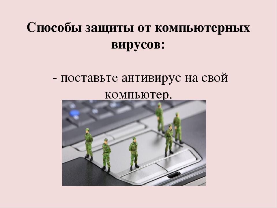 Способы защиты от компьютерных вирусов: - поставьте антивирус на свой компьют...