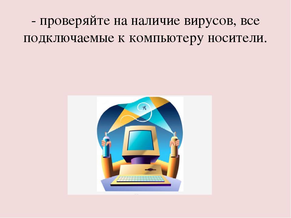 - проверяйте на наличие вирусов, все подключаемые к компьютеру носители.