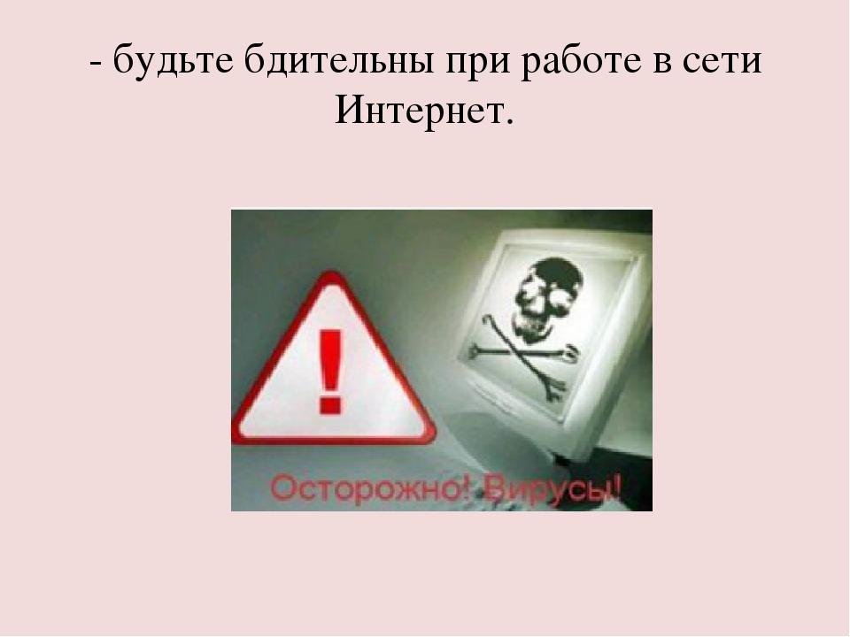 - будьте бдительны при работе в сети Интернет.