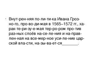 Внутренняя политика Ивана Грозного, проводимая в 1565−1572 гг., ха