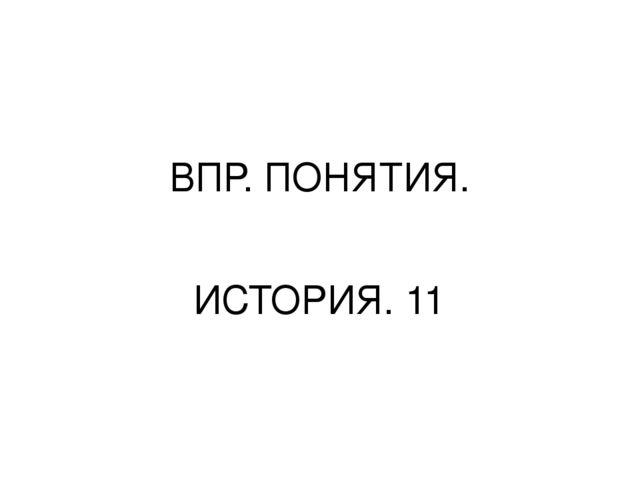 ВПР. ПОНЯТИЯ. ИСТОРИЯ. 11