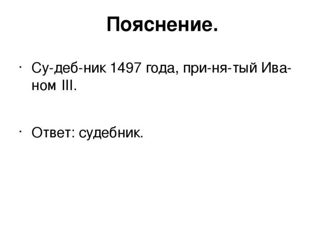 Пояснение. Судебник 1497 года, принятый Иваном III. Ответ:судебник.