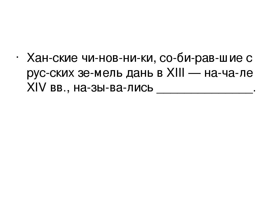 Ханские чиновники, собиравшие с русских земель дань в XIII — нача...
