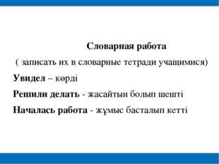Словарная работа ( записать их в словарные тетради учащимися) Увидел – көрді