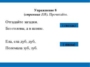 Упражнение 8 (страница 135). Прочитайте. Отгадайте загадки. Без головы, а в