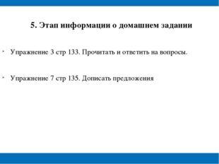 5. Этап информации о домашнем задании Упражнение 3 стр 133. Прочитать и отве
