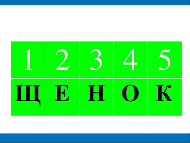 1 2 3 4 5 Щ Е Н О К