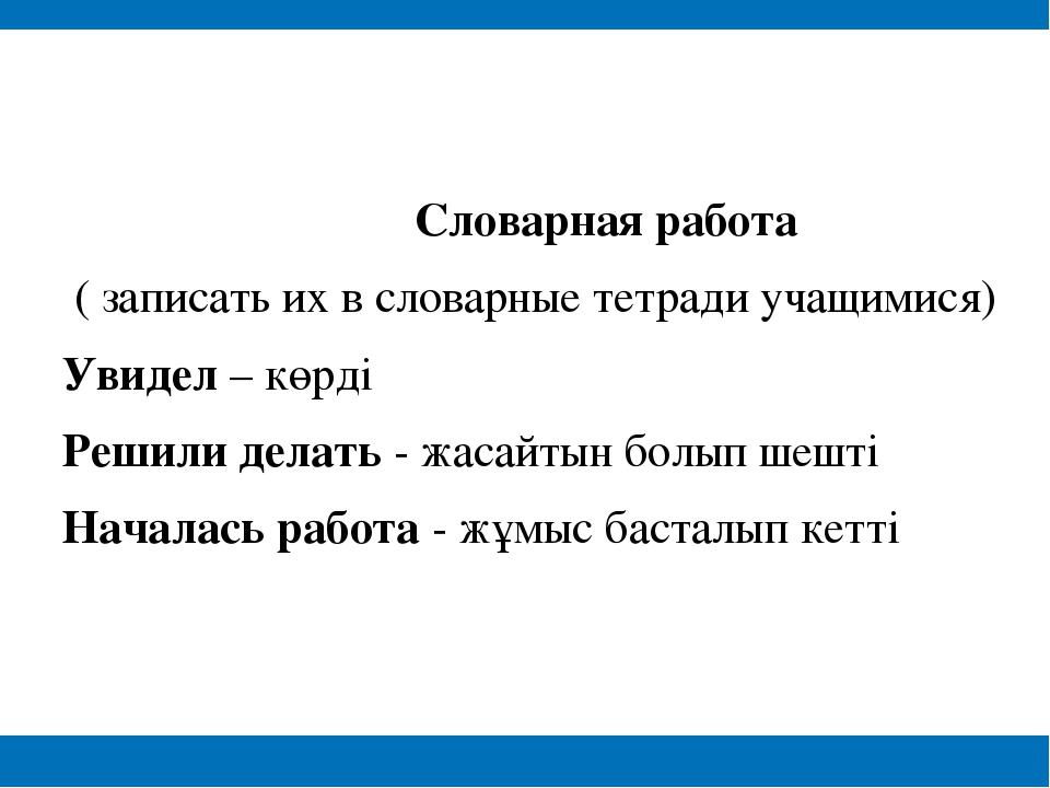 Словарная работа ( записать их в словарные тетради учащимися) Увидел – көрді...