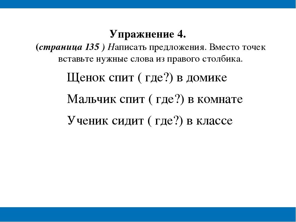 Упражнение 4. (страница 135 ) Написать предложения. Вместо точек вставьте ну...