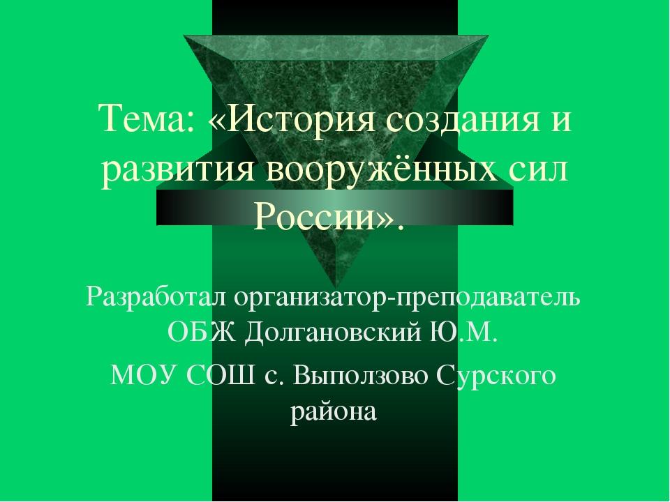 Тема: «История создания и развития вооружённых сил России». Разработал органи...
