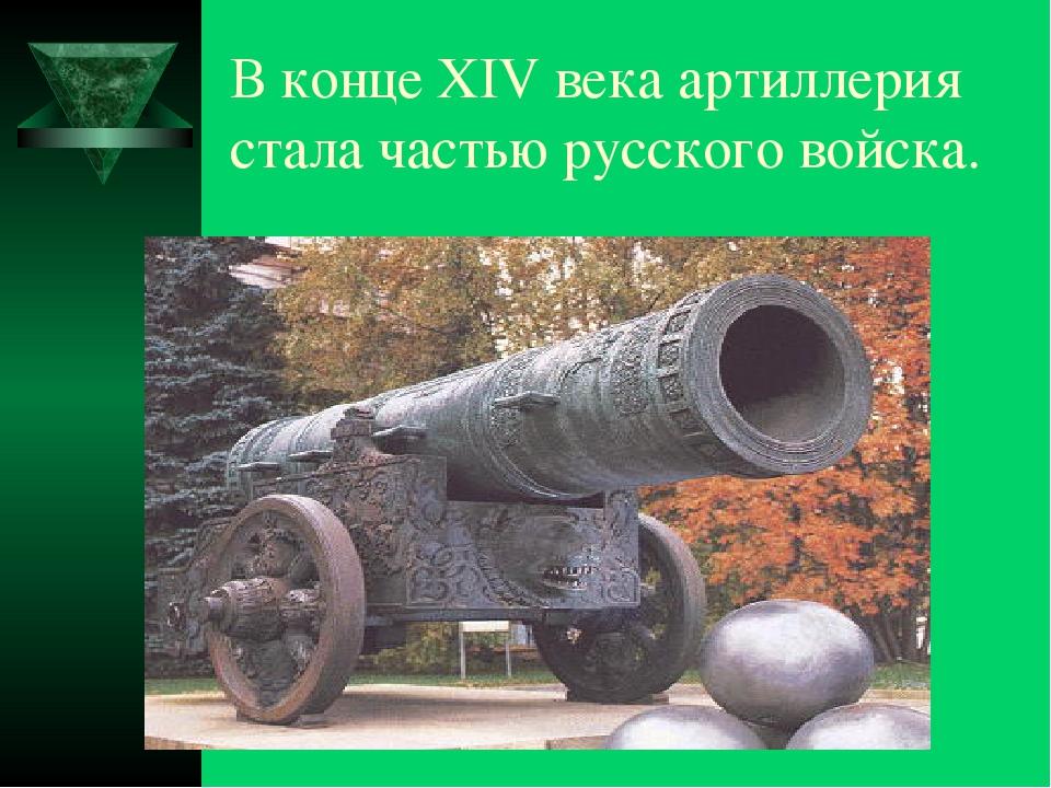 В конце XIV века артиллерия стала частью русского войска.