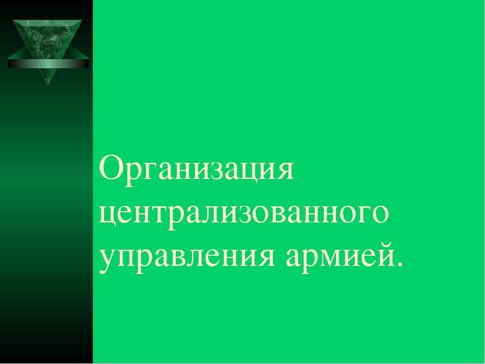 Организация централизованного управления армией.