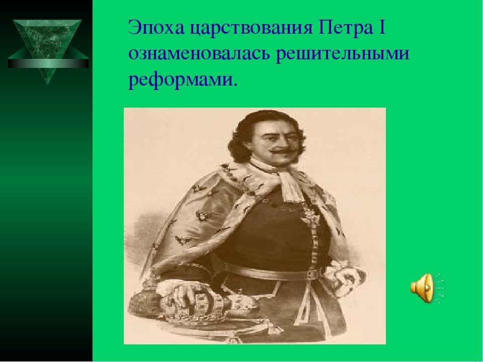 Эпоха царствования Петра I ознаменовалась решительными реформами.