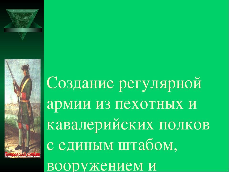 Создание регулярной армии из пехотных и кавалерийских полков с единым штабом,...