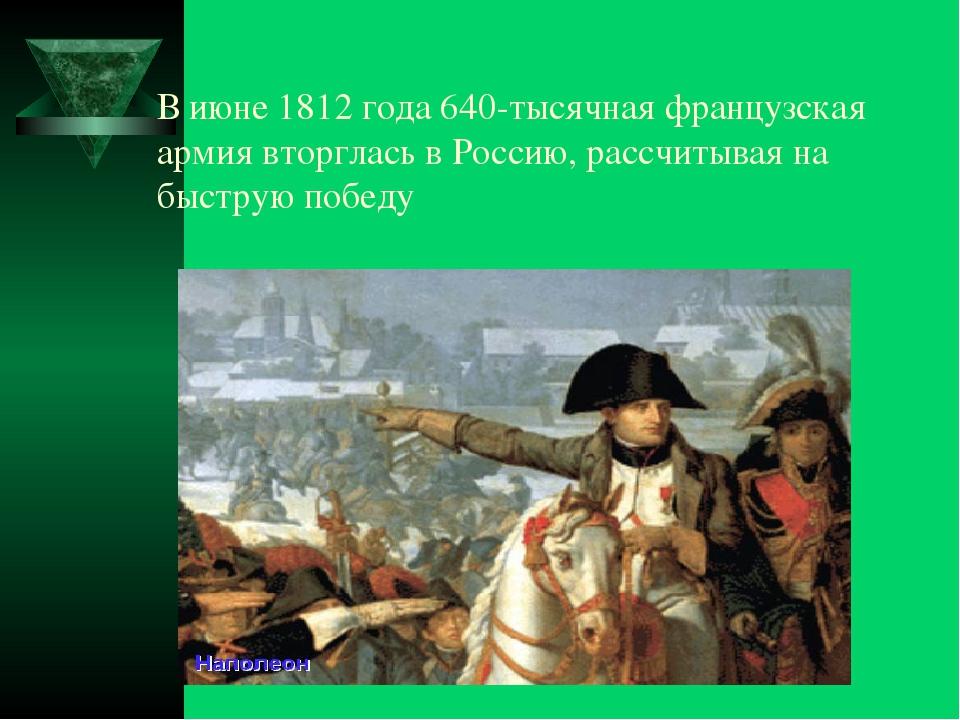 В июне 1812 года 640-тысячная французская армия вторглась в Россию, рассчитыв...