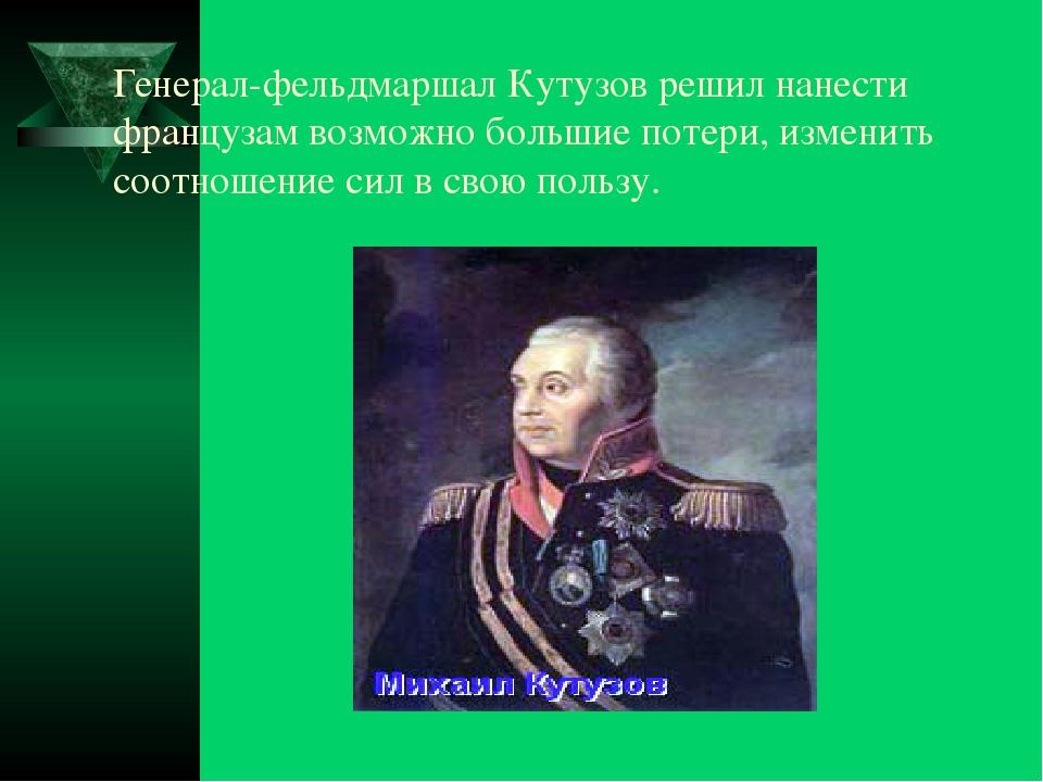 Генерал-фельдмаршал Кутузов решил нанести французам возможно большие потери,...