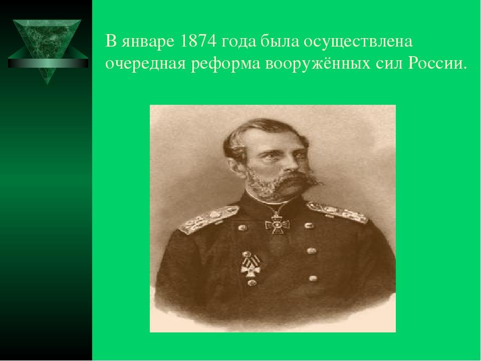 В январе 1874 года была осуществлена очередная реформа вооружённых сил России.