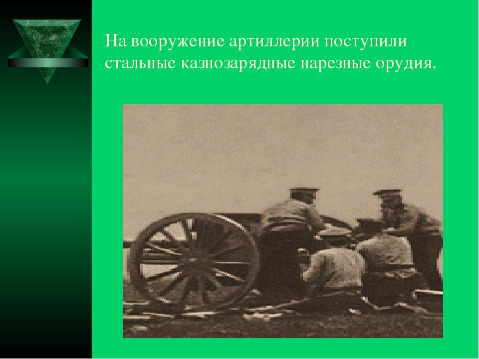 На вооружение артиллерии поступили стальные казнозарядные нарезные орудия.