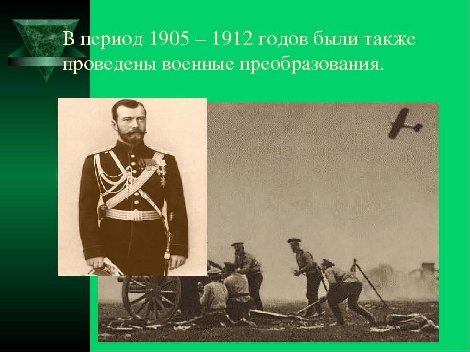 В период 1905 – 1912 годов были также проведены военные преобразования.