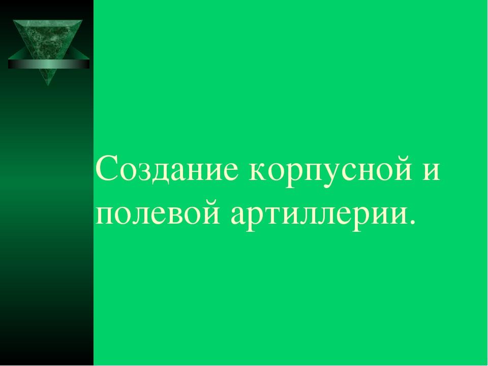 Создание корпусной и полевой артиллерии.