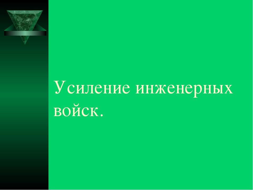 Усиление инженерных войск.