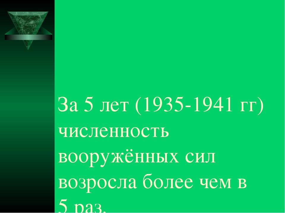 За 5 лет (1935-1941 гг) численность вооружённых сил возросла более чем в 5 раз.