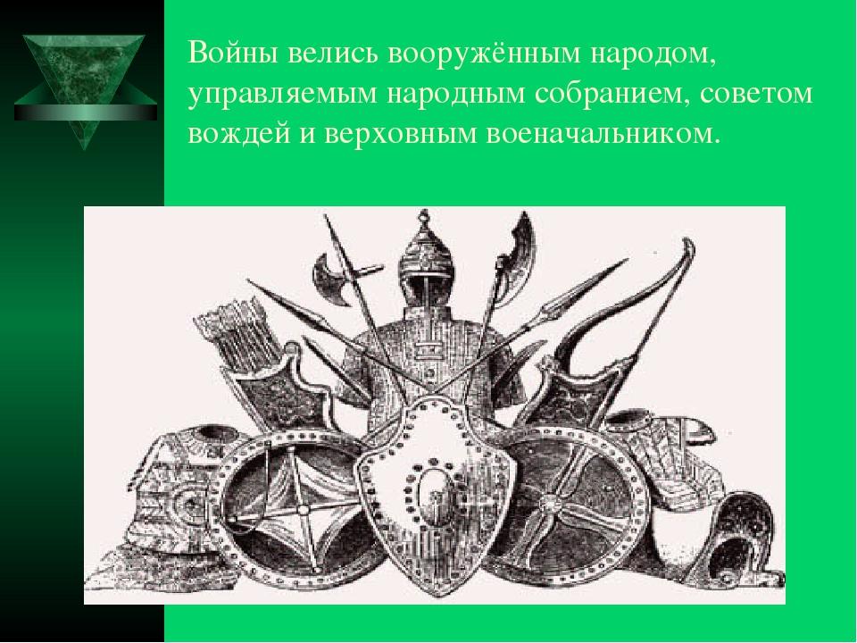 Войны велись вооружённым народом, управляемым народным собранием, советом вож...