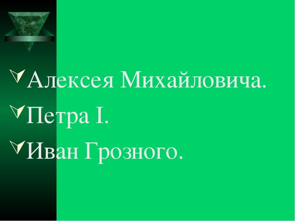 Алексея Михайловича. Петра I. Иван Грозного.