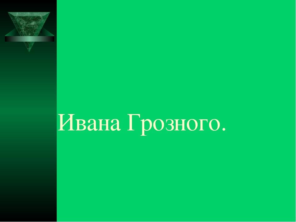 Ивана Грозного.
