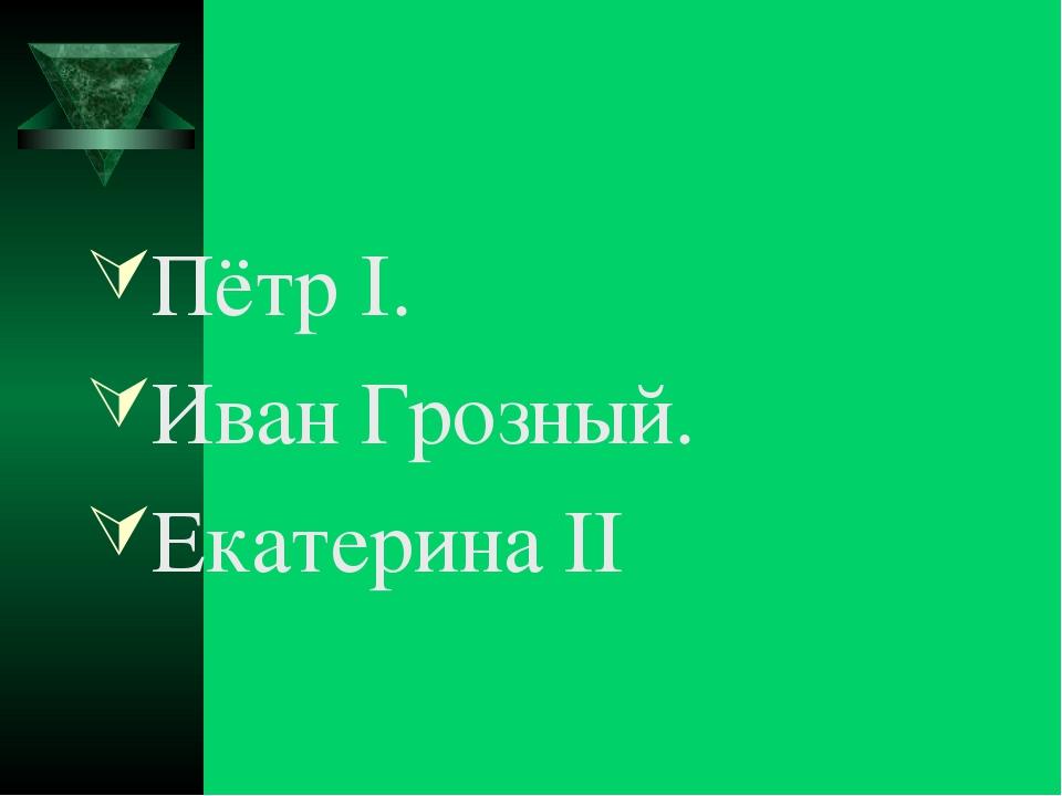Пётр I. Иван Грозный. Екатерина II