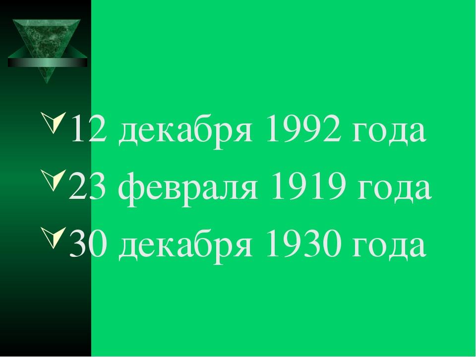 12 декабря 1992 года 23 февраля 1919 года 30 декабря 1930 года