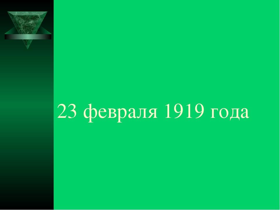 23 февраля 1919 года
