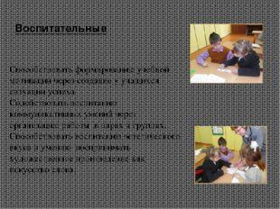 Воспитательные Способствовать формированию учебной мотивации через создание