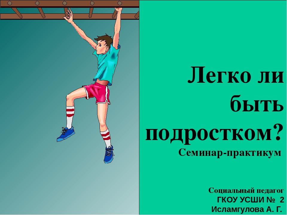 Легко ли быть подростком? Семинар-практикум Социальный педагог ГКОУ УСШИ № 2...