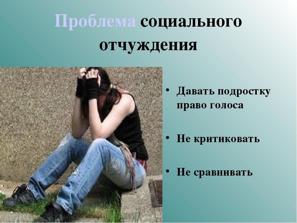Проблема социального отчуждения Давать подростку право голоса Не критиковать...